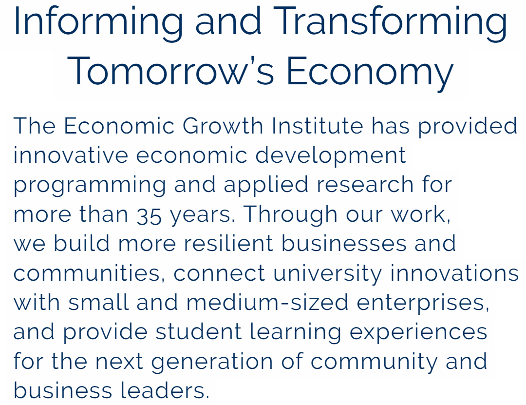 The Economic Growth Institute has provided innovative economic development programming and applied research for more than 35 years. Through our work, we build more resilient businesses and communities, connect university innovations with small and medium-sized enterprises, and provide student learning experiences for the next generation of community and business leaders.